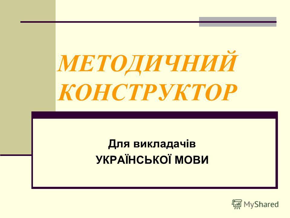 МЕТОДИЧНИЙ КОНСТРУКТОР Для викладачів УКРАЇНСЬКОЇ МОВИ