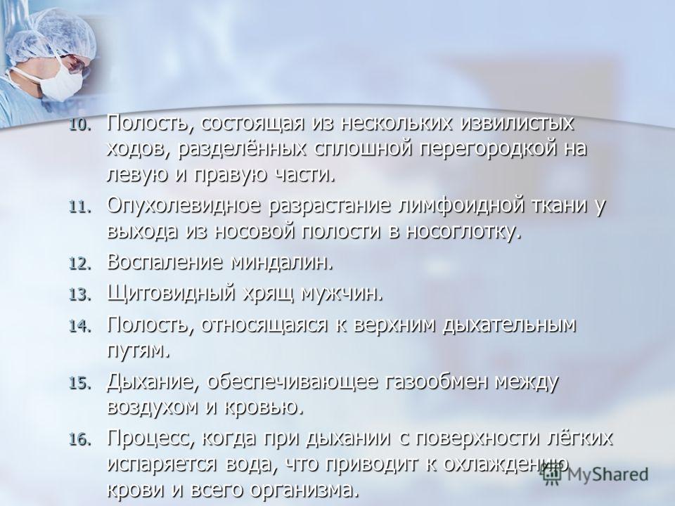10. Полость, состоящая из нескольких извилистых ходов, разделённых сплошной перегородкой на левую и правую части. 11. Опухолевидное разрастание лимфоидной ткани у выхода из носовой полости в носоглотку. 12. Воспаление миндалин. 13. Щитовидный хрящ му