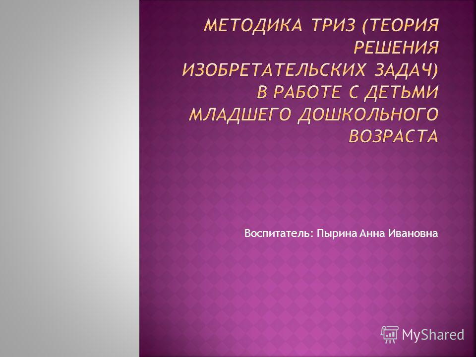 Воспитатель: Пырина Анна Ивановна