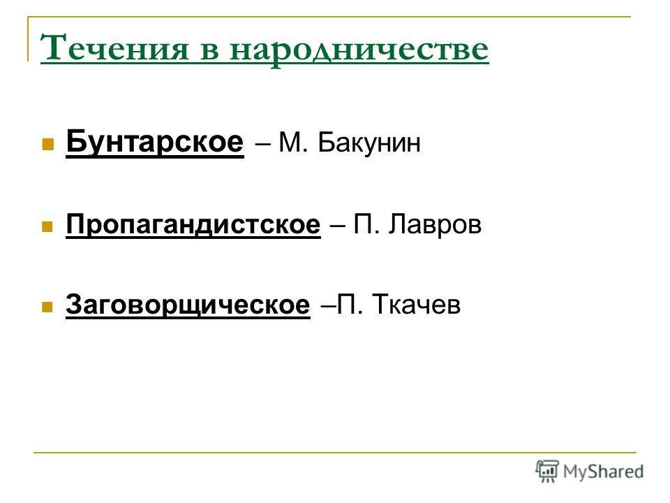 Течения в народничестве Бунтарское – М. Бакунин Пропагандистское – П. Лавров Заговорщическое –П. Ткачев