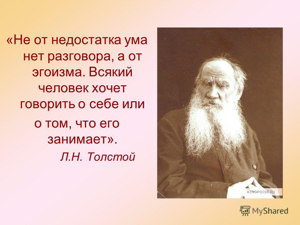 «Не от недостатка ума нет разговора, а от эгоизма. Всякий человек хочет говорить о себе или о том, что его занимает». Л.Н. Толстой