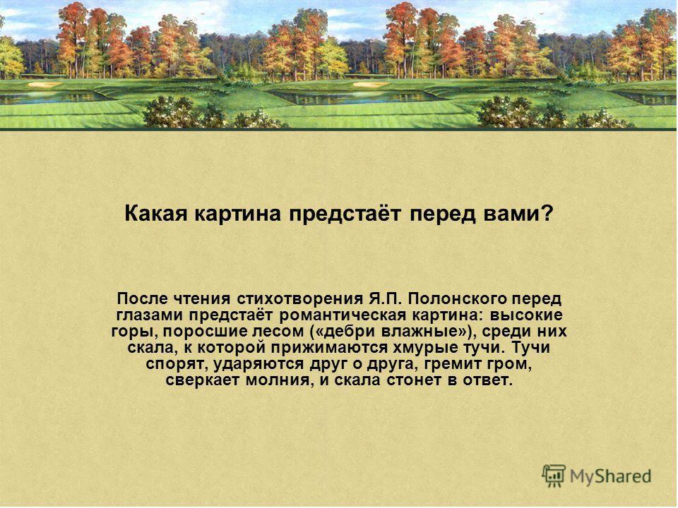 Какая картина предстаёт перед вами? После чтения стихотворения Я.П. Полонского перед глазами предстаёт романтическая картина: высокие горы, поросшие лесом («дебри влажные»), среди них скала, к которой прижимаются хмурые тучи. Тучи спорят, ударяются д