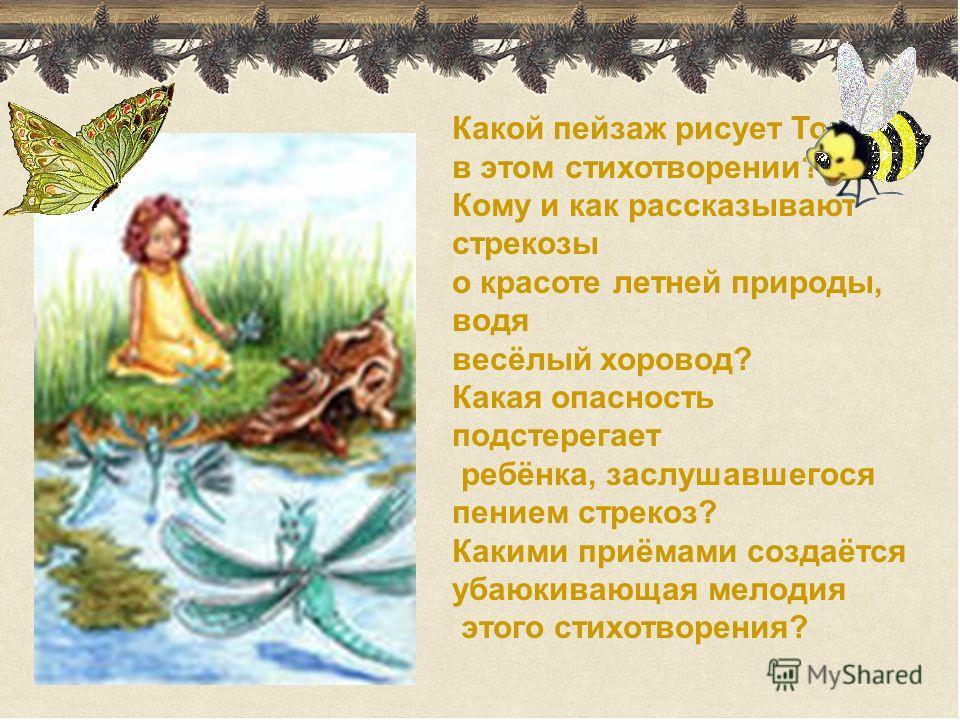 Какой пейзаж рисует Толстой в этом стихотворении? Кому и как рассказывают стрекозы о красоте летней природы, водя весёлый хоровод? Какая опасность подстерегает ребёнка, заслушавшегося пением стрекоз? Какими приёмами создаётся убаюкивающая мелодия это