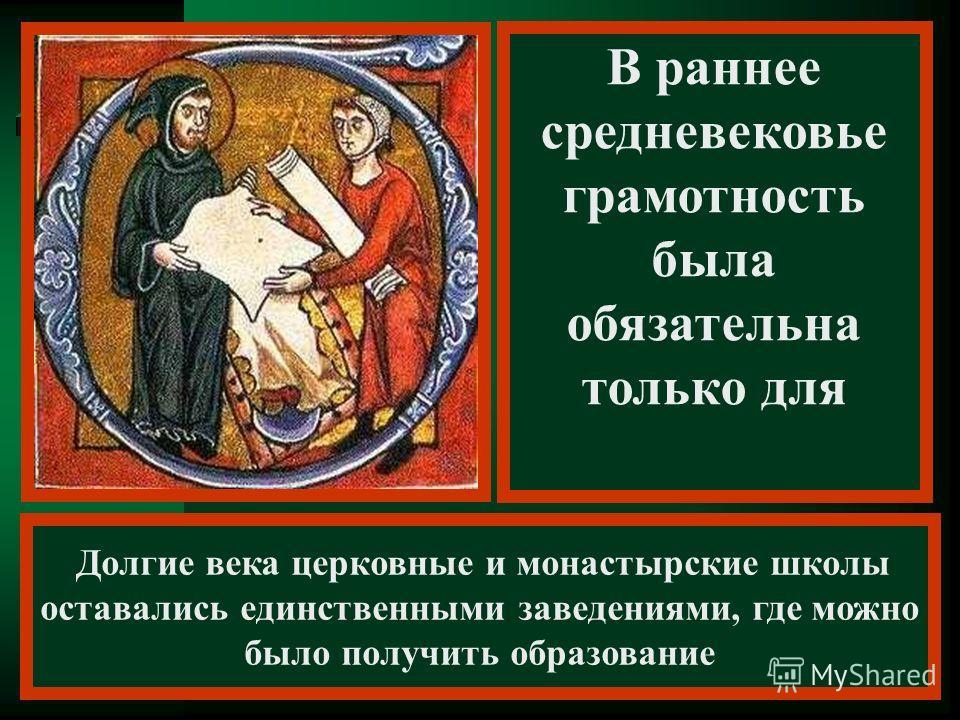 Долгие века церковные и монастырские школы оставались единственными заведениями, где можно было получить образование В раннее средневековье грамотность была обязательна только для духовенства