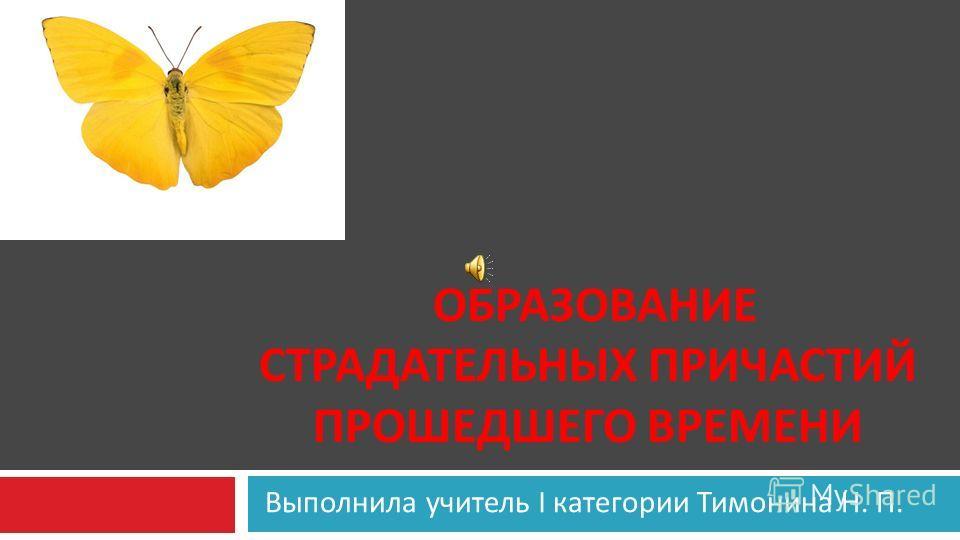 Выполнила учитель I категории Тимонина Н. П. ОБРАЗОВАНИЕ СТРАДАТЕЛЬНЫХ ПРИЧАСТИЙ ПРОШЕДШЕГО ВРЕМЕНИ