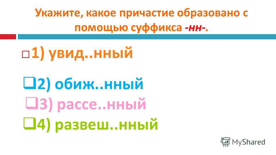 Укажите, какое причастие образовано с помощью суффикса - нн -. 1) увид..нный 2) обиж..нный 3) рассе..нный 4) развеш..нный