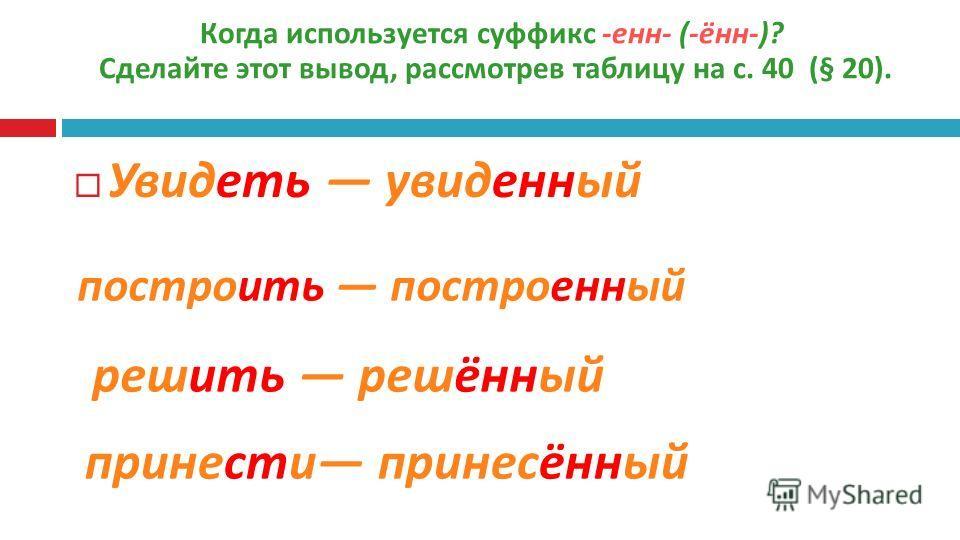 Когда используется суффикс -енн- (-ённ-)? Сделайте этот вывод, рассмотрев таблицу на с. 40 (§ 20). Увидеть увиденный построить построенный решить решённый принести принесённый