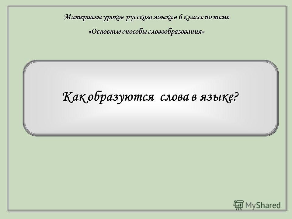 Как образуются слова в языке? Материалы уроков русского языка в 6 классе по теме «Основные способы словообразования»