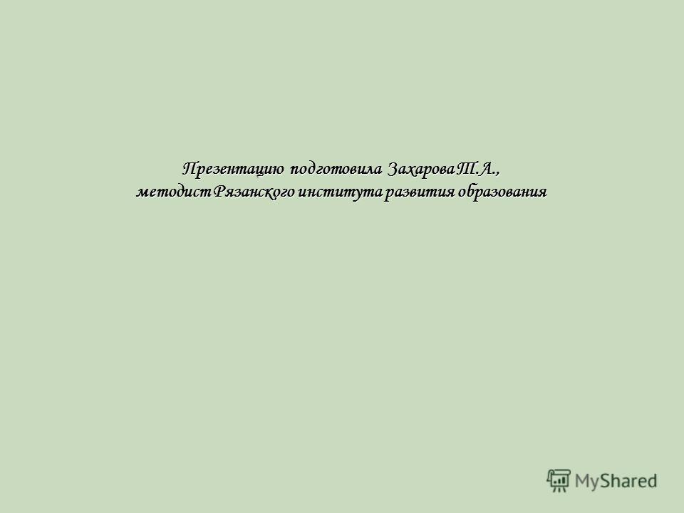 Презентацию подготовила Захарова Т.А., методист Рязанского института развития образования