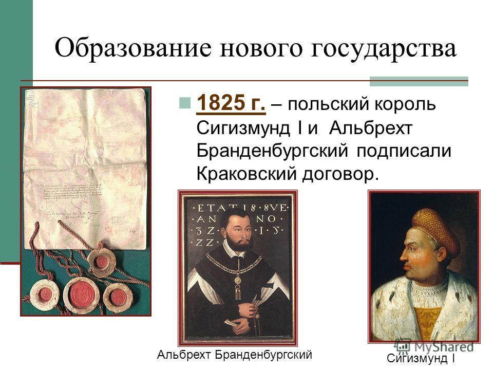 Образование нового государства 1825 г. – польский король Сигизмунд I и Альбрехт Бранденбургский подписали Краковский договор. Альбрехт Бранденбургский Сигизмунд I