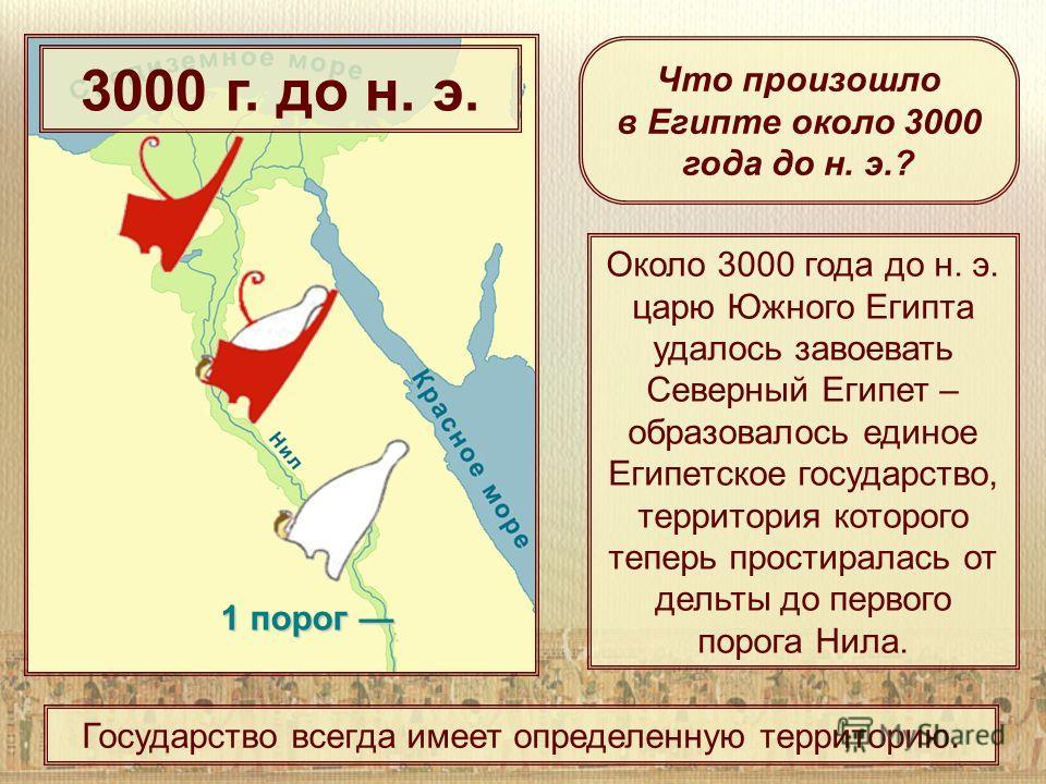 1 порог 1 порог Около 3000 года до н. э. царю Южного Египта удалось завоевать Северный Египет – образовалось единое Египетское государство, территория которого теперь простиралась от дельты до первого порога Нила. Что произошло в Египте около 3000 го