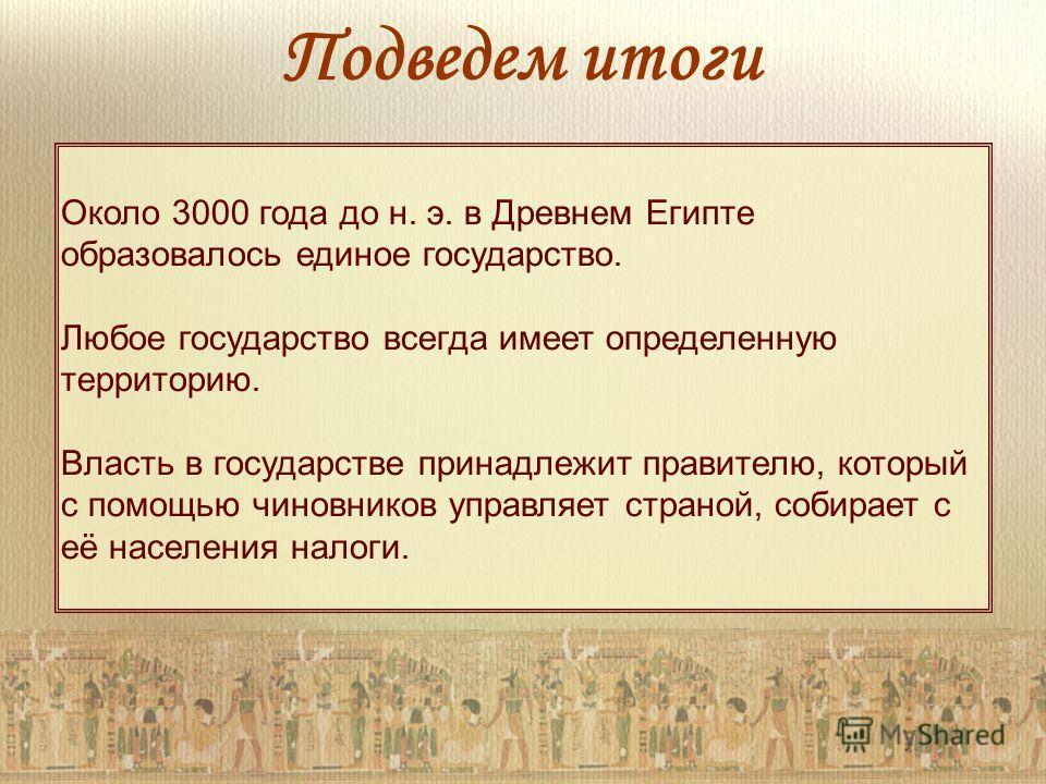 Около 3000 года до н. э. в Древнем Египте образовалось единое государство. Любое государство всегда имеет определенную территорию. Власть в государстве принадлежит правителю, который с помощью чиновников управляет страной, собирает с её населения нал