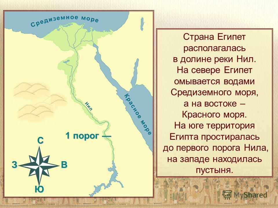 Страна Египет располагалась в долине реки Нил. На севере Египет омывается водами Средиземного моря, а на востоке – Красного моря. На юге территория Египта простиралась до первого порога Нила, на западе находилась пустыня. C З В Ю 1 порог 1 порог