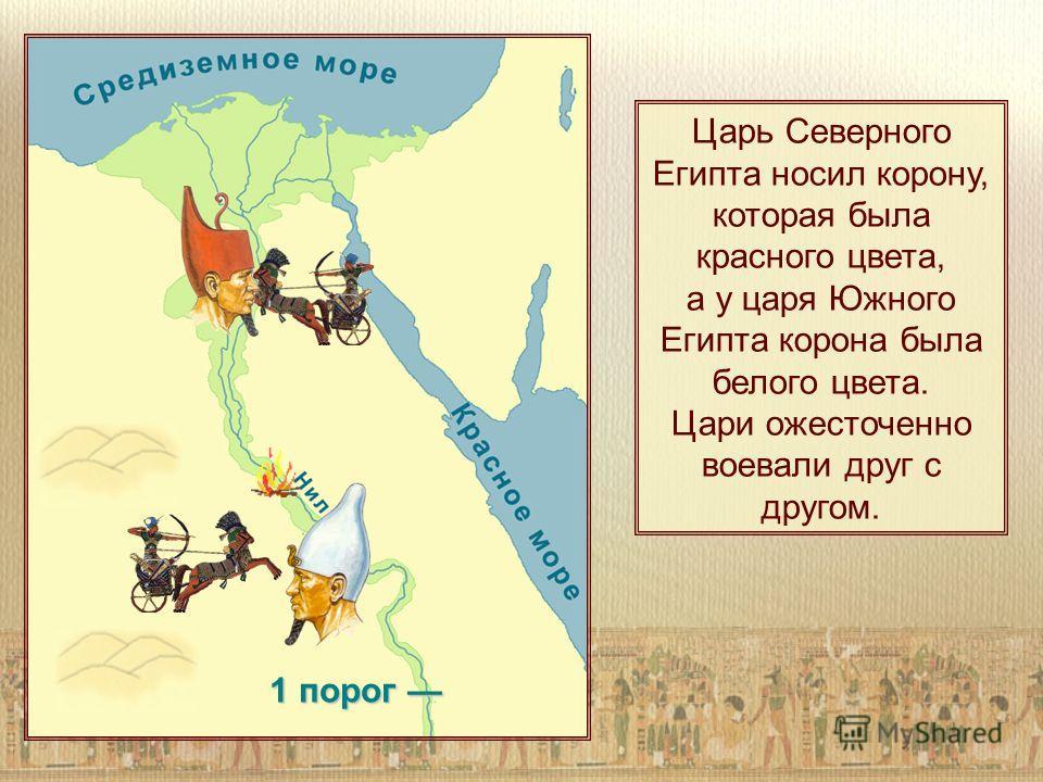 1 порог 1 порог Царь Северного Египта носил корону, которая была красного цвета, а у царя Южного Египта корона была белого цвета. Цари ожесточенно воевали друг с другом.