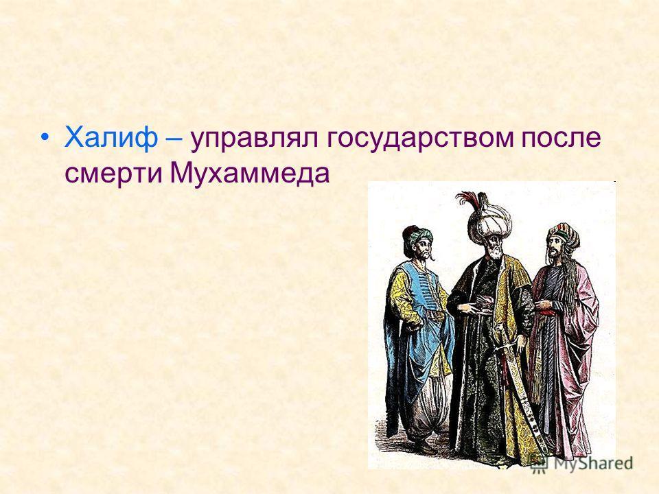 Халиф – управлял государством после смерти Мухаммеда