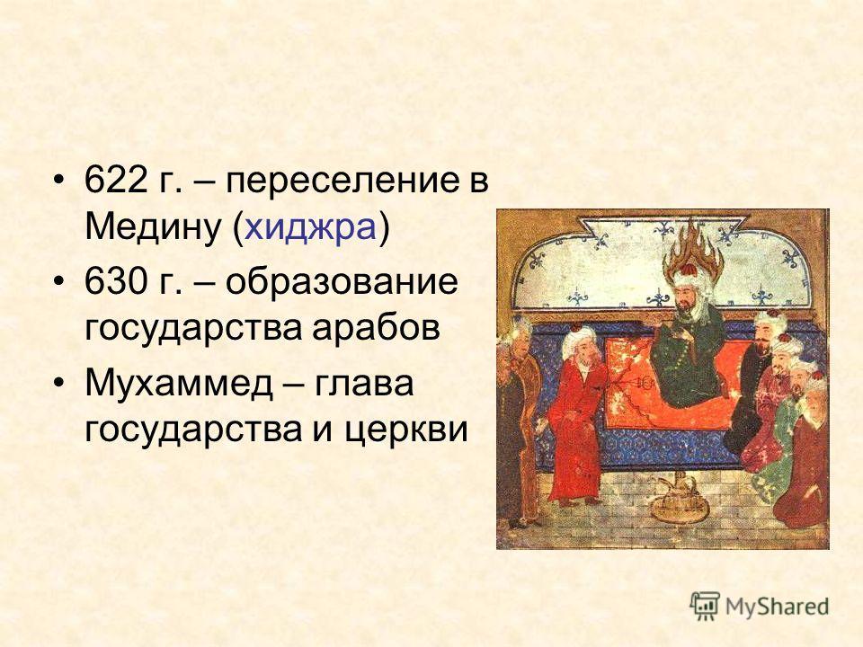 622 г. – переселение в Медину (хиджра) 630 г. – образование государства арабов Мухаммед – глава государства и церкви