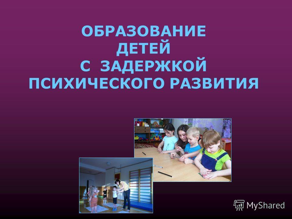 ОБРАЗОВАНИЕ ДЕТЕЙ С ЗАДЕРЖКОЙ ПСИХИЧЕСКОГО РАЗВИТИЯ