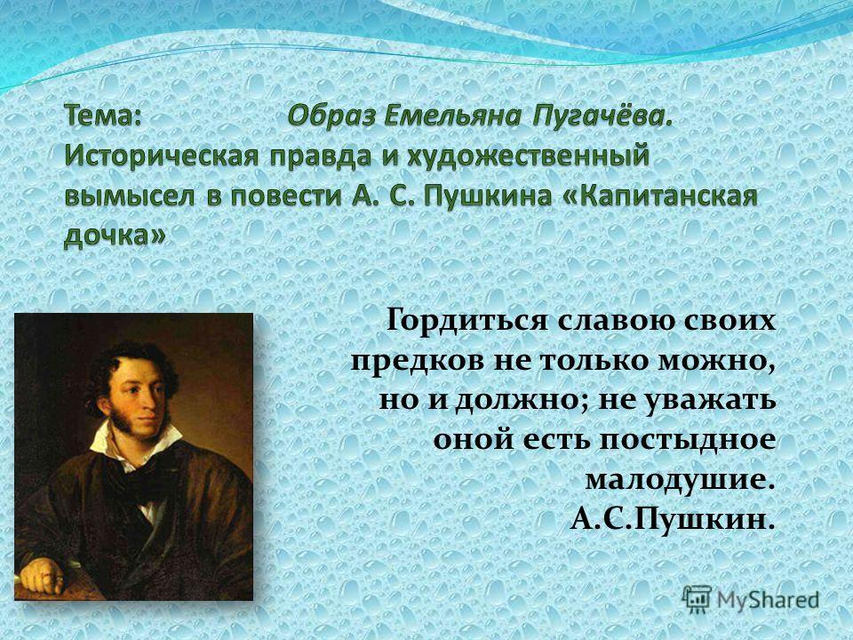 Гордиться славою своих предков не только можно, но и должно; не уважать оной есть постыдное малодушие. А.С.Пушкин.