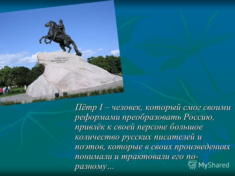 Пётр I – человек, который смог своими реформами преобразовать Россию, привлёк к своей персоне большое количество русских писателей и поэтов, которые в своих произведениях понимали и трактовали его по- разному…