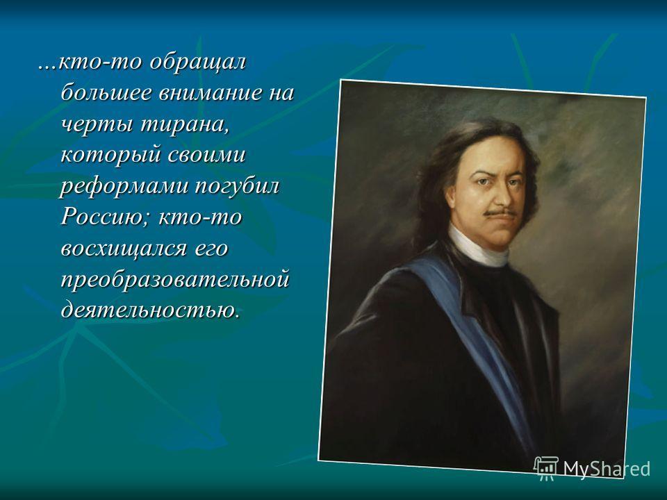 …кто-то обращал большее внимание на черты тирана, который своими реформами погубил Россию; кто-то восхищался его преобразовательной деятельностью.