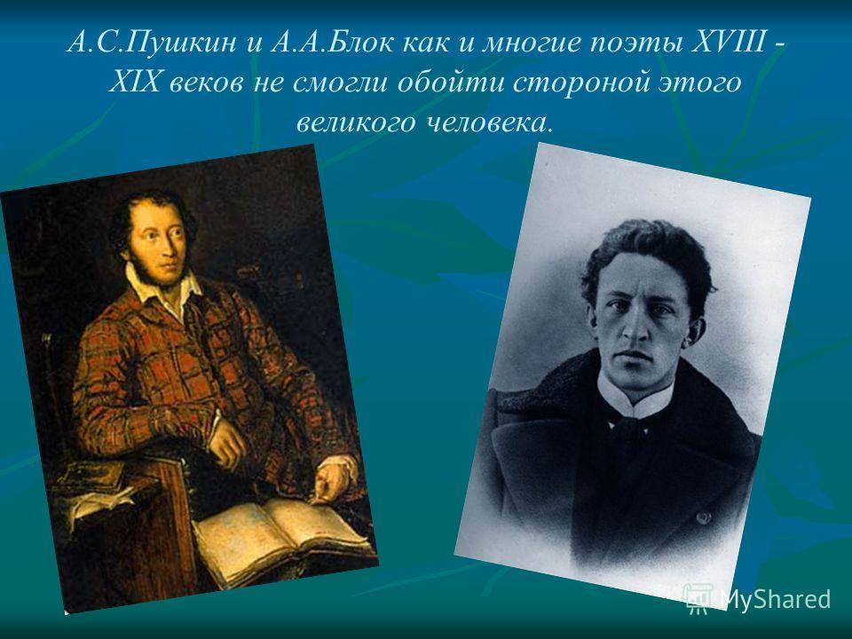 А.С.Пушкин и А.А.Блок как и многие поэты XVIII - XIX веков не смогли обойти стороной этого великого человека.