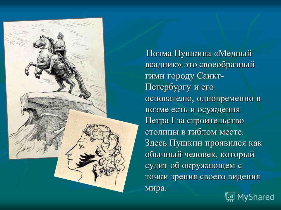 Поэма Пушкина «Медный всадник» это своеобразный гимн городу Санкт- Петербургу и его основателю, одновременно в поэме есть и осуждения Петра I за строительство столицы в гиблом месте. Здесь Пушкин проявился как обычный человек, который судит об окружа