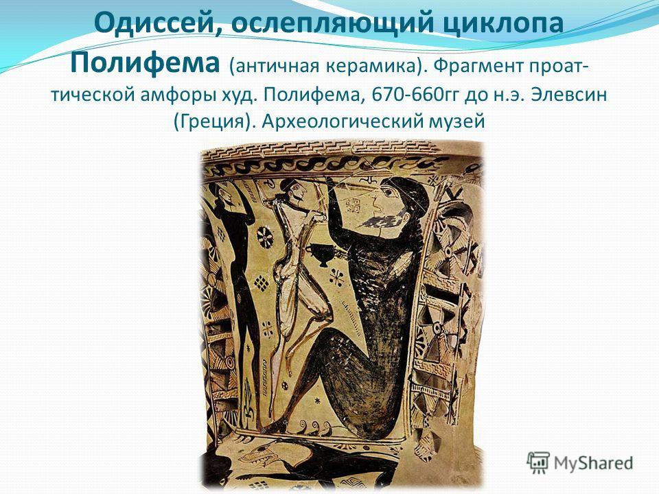 Одиссей, ослепляющий циклопа Полифема (античная керамика). Фрагмент проат- тической амфоры худ. Полифема, 670-660гг до н.э. Элевсин (Греция). Археологический музей