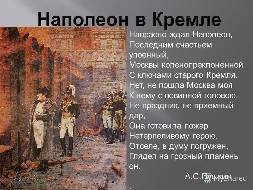 Напрасно ждал Наполеон, Последним счастьем упоенный, Москвы коленопреклоненной С ключами старого Кремля. Нет, не пошла Москва моя К нему с повинной головою. Не праздник, не приемный дар, Она готовила пожар Нетерпеливому герою. Отселе, в думу погружен