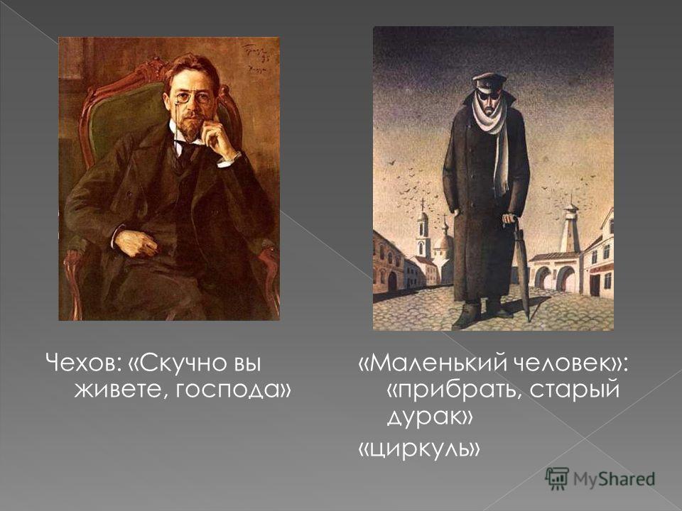 Чехов: «Скучно вы живете, господа» «Маленький человек»: «прибрать, старый дурак» «циркуль»