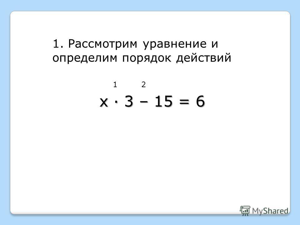 1. Рассмотрим уравнение и определим порядок действий 12 х · 3 – 15 = 6