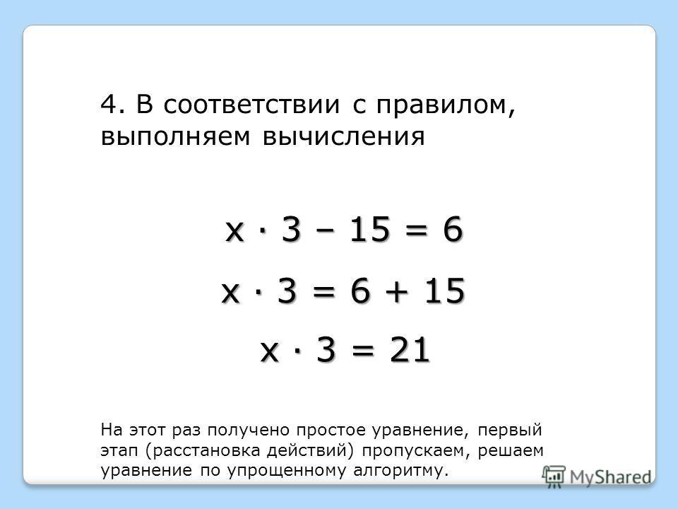 х · 3 – 15 = 6 4. В соответствии с правилом, выполняем вычисления х · 3 = 6 + 15 х · 3 = 21 На этот раз получено простое уравнение, первый этап (расстановка действий) пропускаем, решаем уравнение по упрощенному алгоритму.