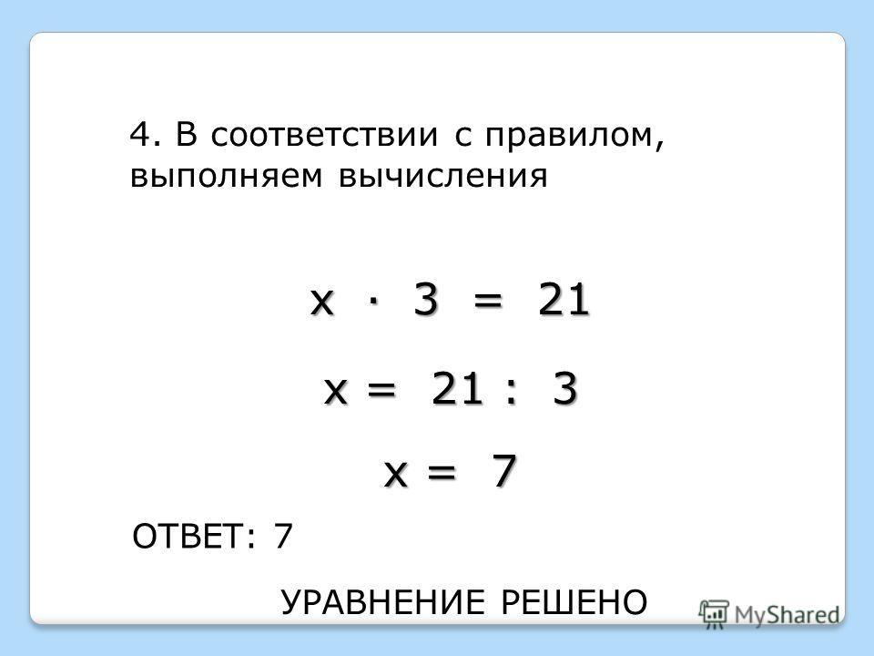 4. В соответствии с правилом, выполняем вычисления ОТВЕТ: 7 х · 3 = 21 х = 21 : 3 х = 7 УРАВНЕНИЕ РЕШЕНО