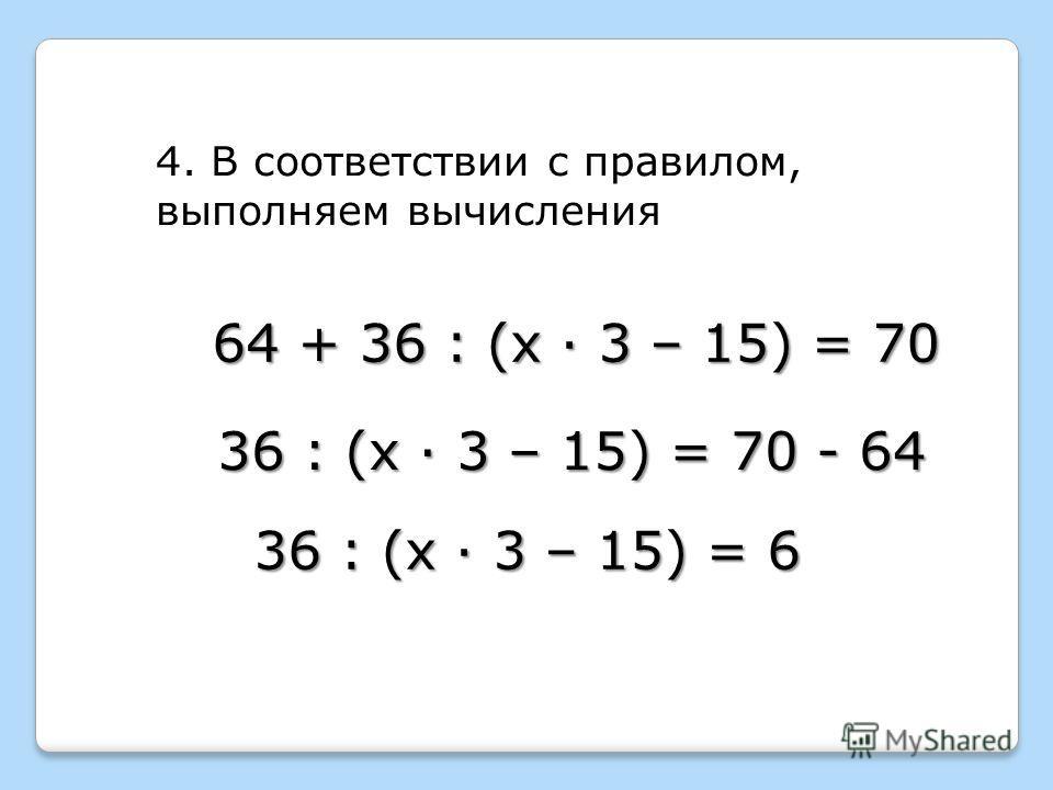 64 + 36 : (х · 3 – 15) = 70 4. В соответствии с правилом, выполняем вычисления 36 : (х · 3 – 15) = 70 - 64 36 : (х · 3 – 15) = 6