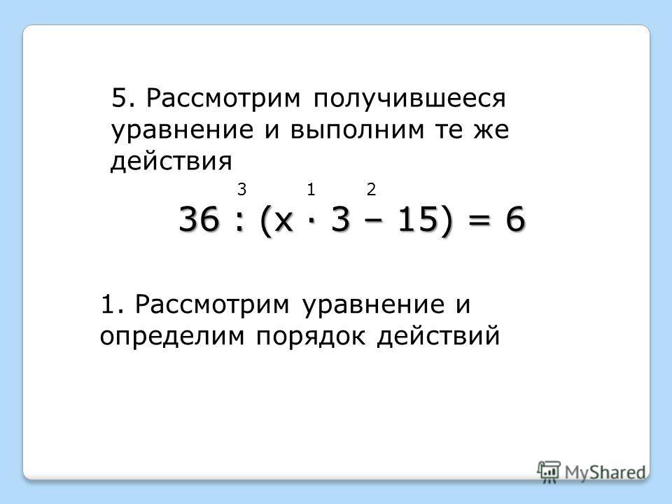 5. Рассмотрим получившееся уравнение и выполним те же действия 1. Рассмотрим уравнение и определим порядок действий 123