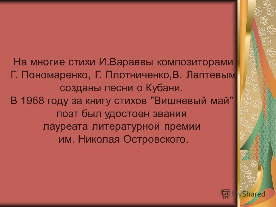 На многие стихи И.Вараввы композиторами Г. Пономаренко, Г. Плотниченко,В. Лаптевым созданы песни о Кубани. В 1968 году за книгу стихов Вишневый май поэт был удостоен звания лауреата литературной премии им. Николая Островского.