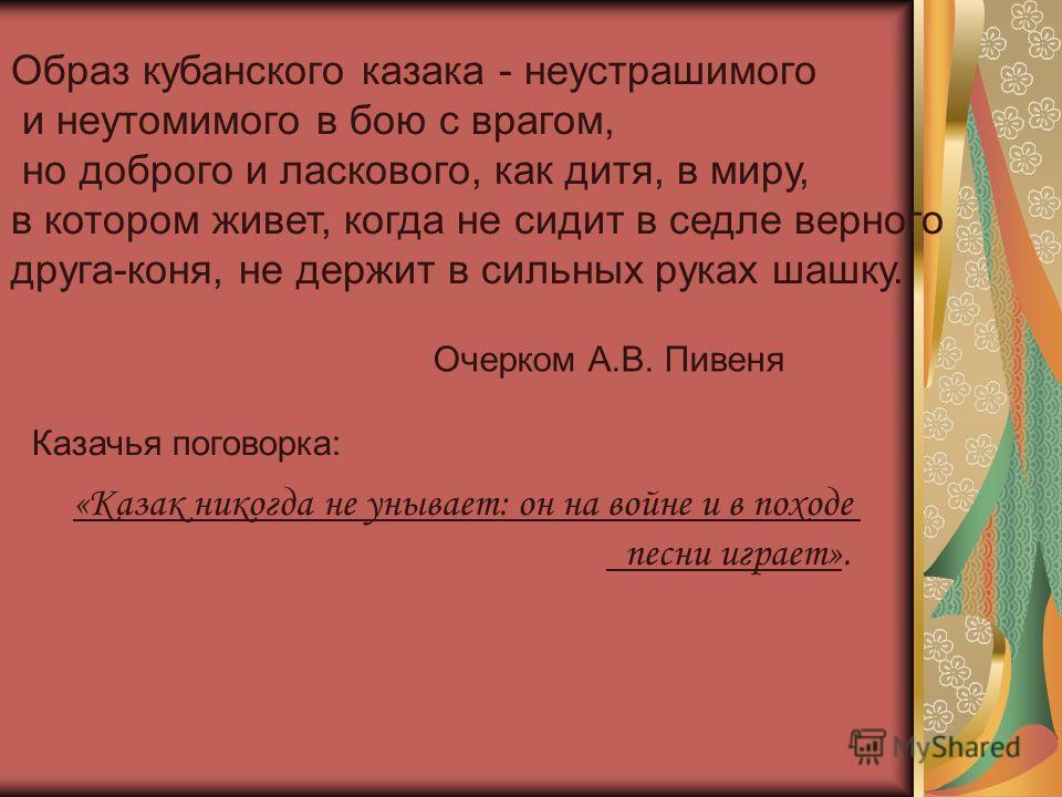 Образ кубанского казака - неустрашимого и неутомимого в бою с врагом, но доброго и ласкового, как дитя, в миру, в котором живет, когда не сидит в седле верного друга-коня, не держит в сильных руках шашку. Очерком А.В. Пивеня Казачья поговорка: «Казак