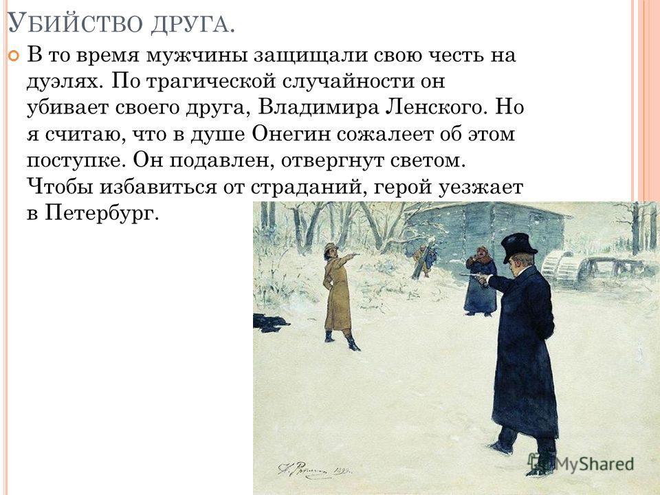 У БИЙСТВО ДРУГА. В то время мужчины защищали свою честь на дуэлях. По трагической случайности он убивает своего друга, Владимира Ленского. Но я считаю, что в душе Онегин сожалеет об этом поступке. Он подавлен, отвергнут светом. Чтобы избавиться от ст