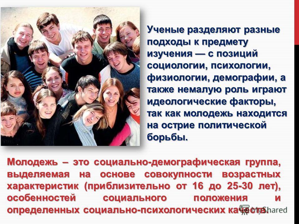 Молодежь – это социально-демографическая группа, выделяемая на основе совокупности возрастных характеристик (приблизительно от 16 до 25-30 лет), особенностей социального положения и определенных социально-психологических качеств. Ученые разделяют раз