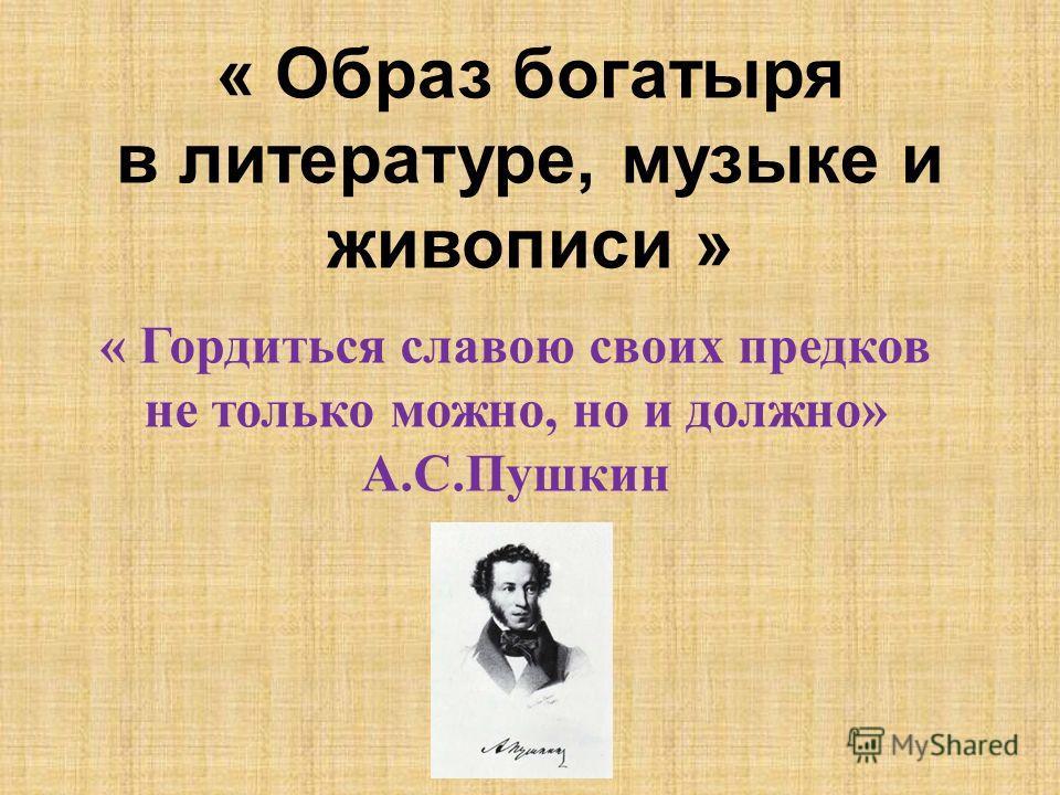« Образ богатыря в литературе, музыке и живописи » « Гордиться славою своих предков не только можно, но и должно» А.С.Пушкин