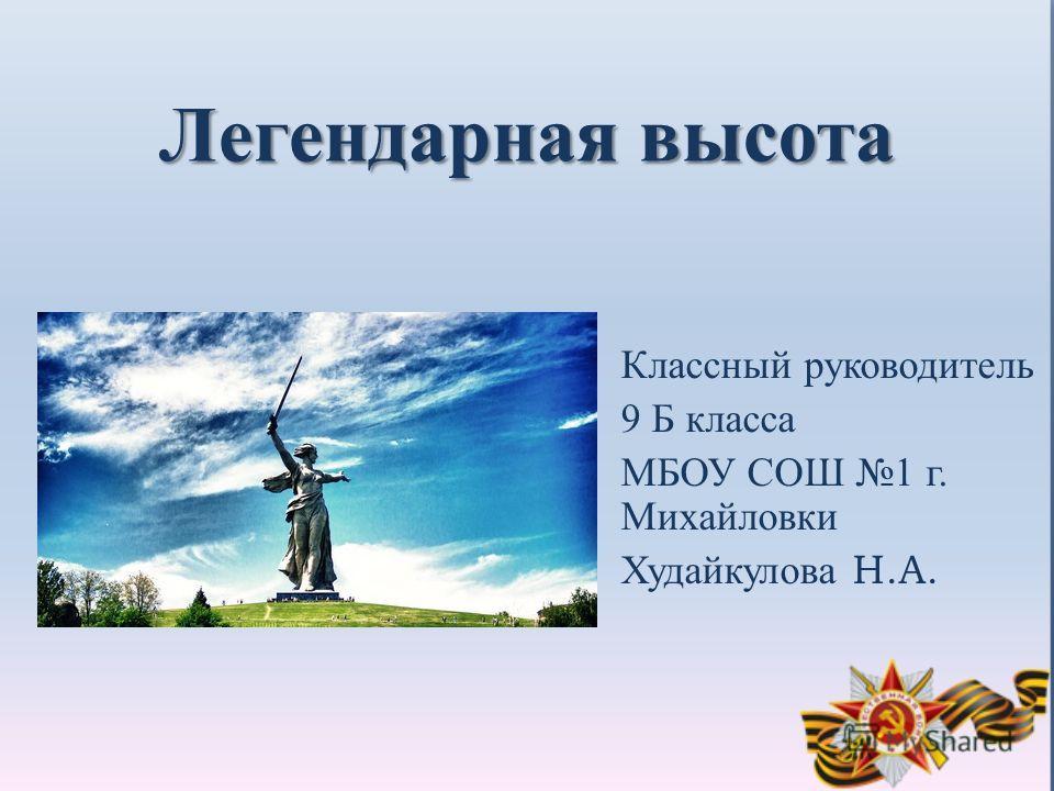 Легендарная высота Классный руководитель 9 Б класса МБОУ СОШ 1 г. Михайловки Худайкулова Н.А.