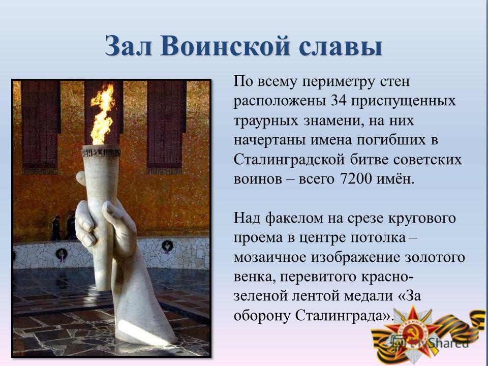 Зал Воинской славы По всему периметру стен расположены 34 приспущенных траурных знамени, на них начертаны имена погибших в Сталинградской битве советских воинов – всего 7200 имён. Над факелом на срезе кругового проема в центре потолка – мозаичное изо