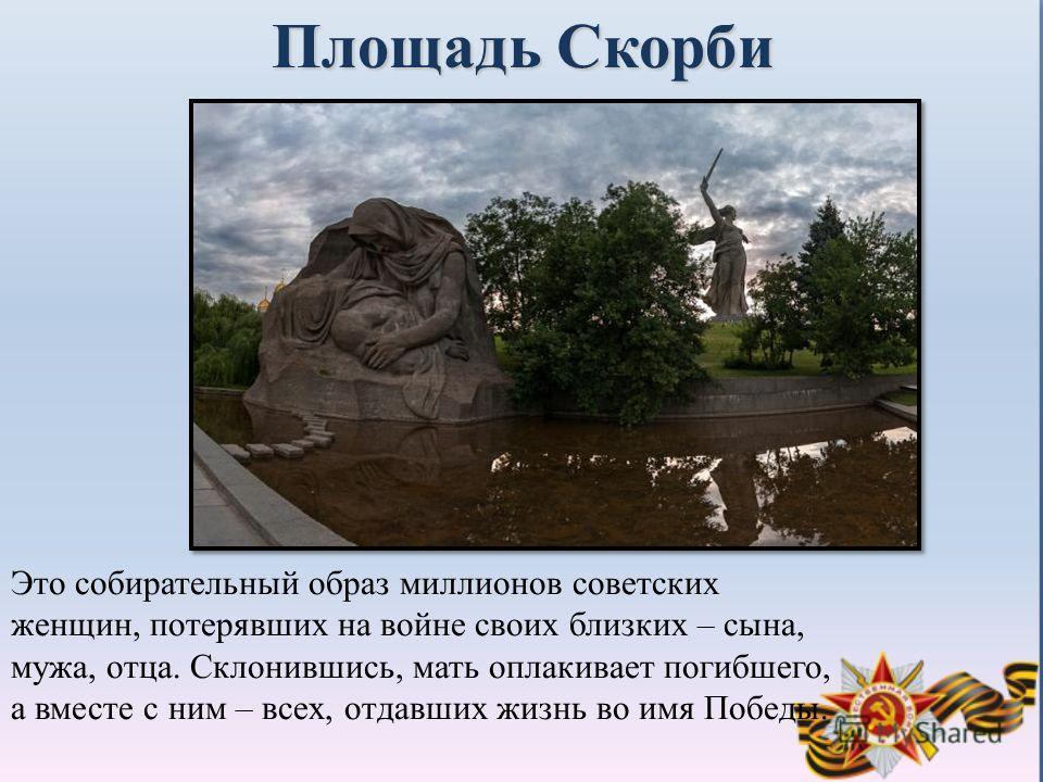 Площадь Скорби Это собирательный образ миллионов советских женщин, потерявших на войне своих близких – сына, мужа, отца. Склонившись, мать оплакивает погибшего, а вместе с ним – всех, отдавших жизнь во имя Победы.