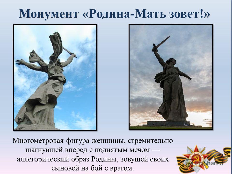 Монумент «» Монумент «Родина-Мать зовет!» Многометровая фигура женщины, стремительно шагнувшей вперед с поднятым мечом аллегорический образ Родины, зовущей своих сыновей на бой с врагом.