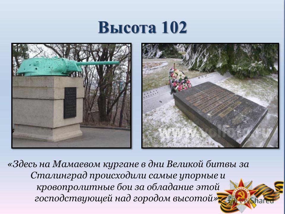 Высота 102 «Здесь на Мамаевом кургане в дни Великой битвы за Сталинград происходили самые упорные и кровопролитные бои за обладание этой господствующей над городом высотой».