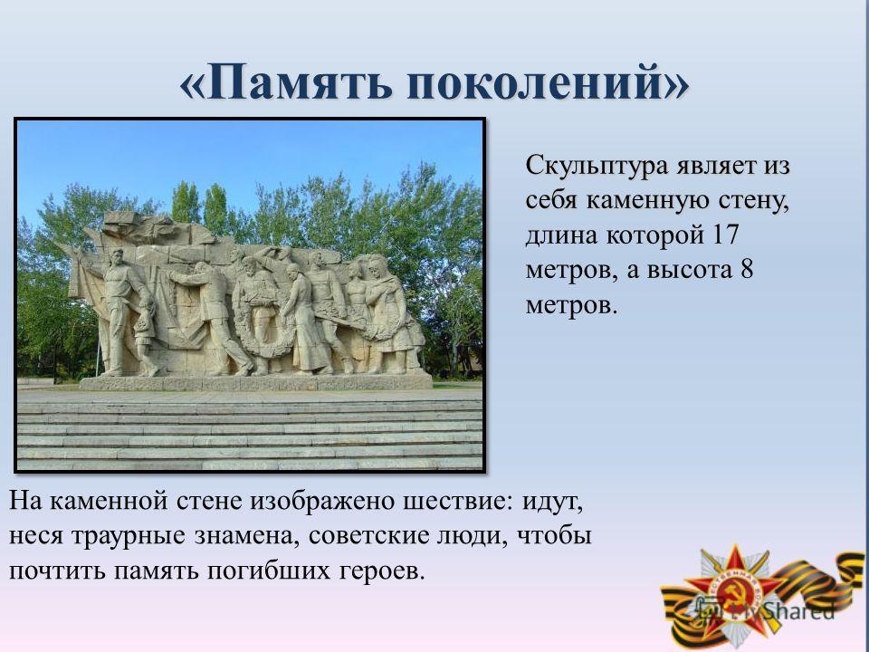 «Память поколений» Скульптура являет из себя каменную стену, Скульптура являет из себя каменную стену, длина которой 17 метров, а высота 8 метров. На каменной стене изображено шествие: идут, неся траурные знамена, советские люди, чтобы почтить память