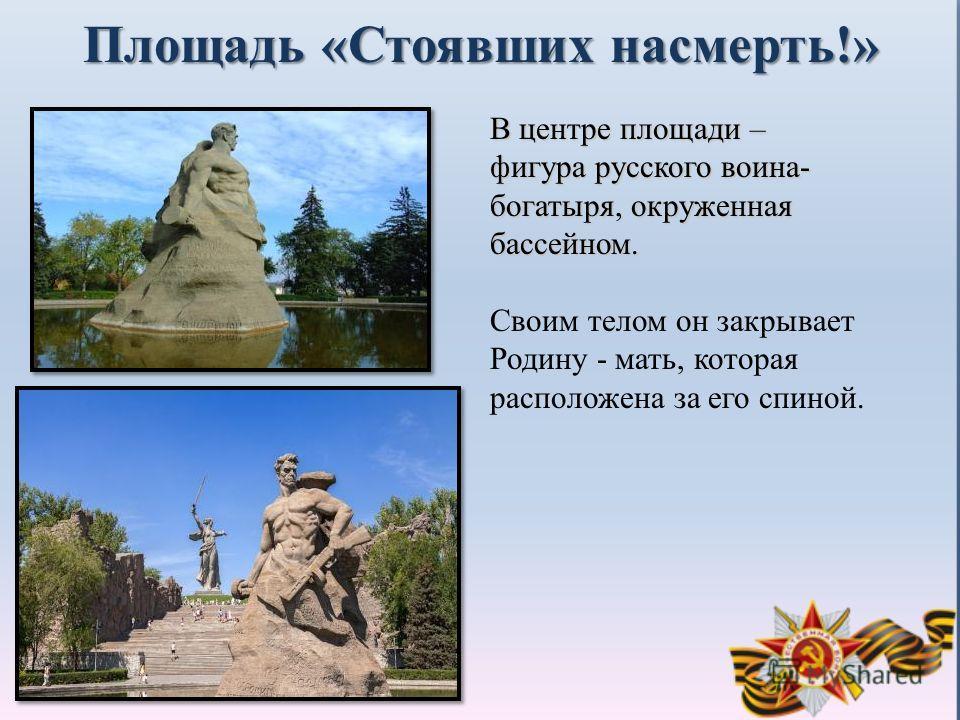 Площадь «Стоявших насмерть!» В центре площади – фигура русского воина- богатыря, окруженная бассейном. Своим телом он закрывает Родину - мать, которая расположена за его спиной.