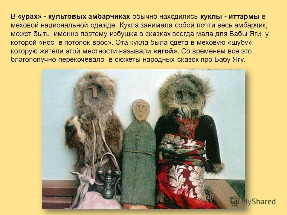 В «урах» - культовых амбарчиках обычно находились куклы - иттармы в меховой национальной одежде. Кукла занимала собой почти весь амбарчик; может быть, именно поэтому избушка в сказках всегда мала для Бабы Яги, у которой «нос в потолок врос». Эта кукл