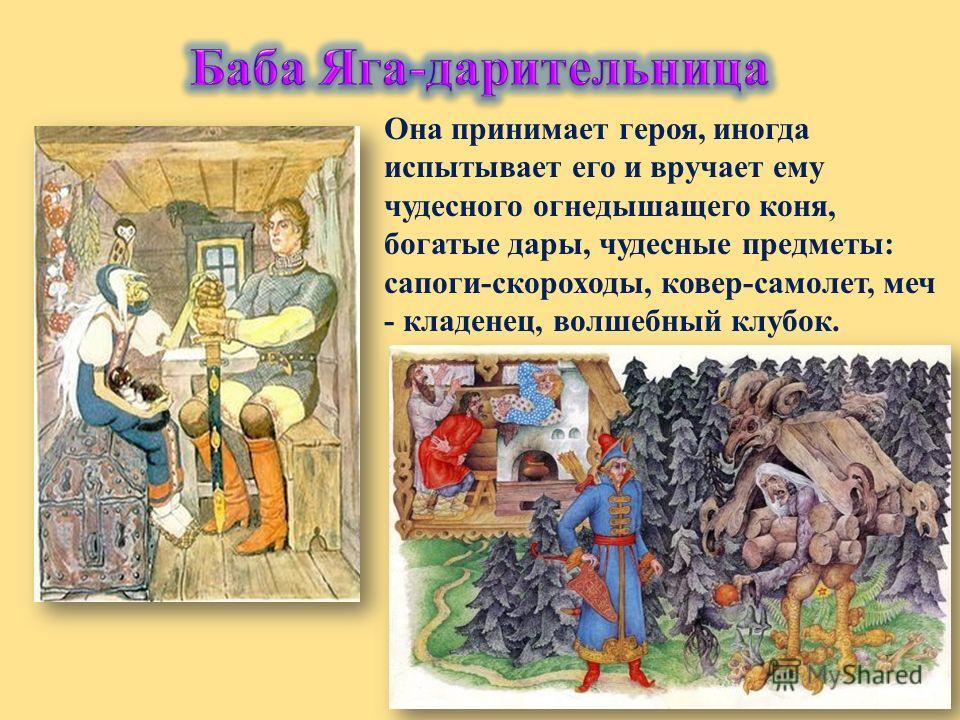 Она принимает героя, иногда испытывает его и вручает ему чудесного огнедышащего коня, богатые дары, чудесные предметы: сапоги-скороходы, ковер-самолет, меч - кладенец, волшебный клубок.