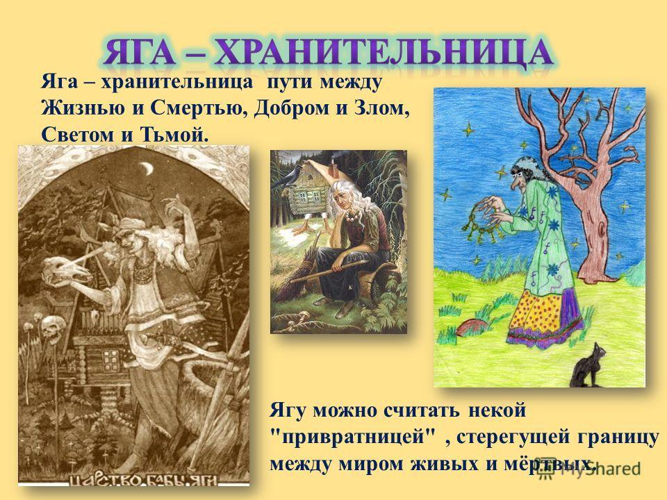 Ягу можно считать некой привратницей, стерегущей границу между миром живых и мёртвых. Яга – хранительница пути между Жизнью и Смертью, Добром и Злом, Светом и Тьмой.