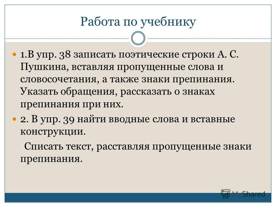 Работа по учебнику 1.В упр. 38 записать поэтические строки А. С. Пушкина, вставляя пропущенные слова и словосочетания, а также знаки препинания. Указать обращения, рассказать о знаках препинания при них. 2. В упр. 39 найти вводные слова и вставные ко